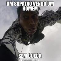 UM SAPATAO VENDO UM HOMEMSEM CUECA