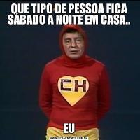 QUE TIPO DE PESSOA FICA SÁBADO A NOITE EM CASA..EU