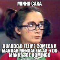 MINHA CARAQUANDO O FELIPE COMEÇA A MANDAR MENSAGEM ÀS 6 DA MANHÃ...DE DOMINGO