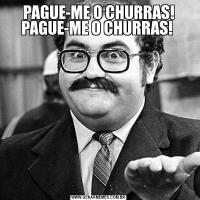 PAGUE-ME O CHURRAS! PAGUE-ME O CHURRAS!
