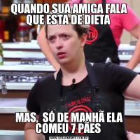QUANDO SUA AMIGA FALA QUE ESTA DE DIETA MAS,  SÓ DE MANHÃ ELA COMEU 7 PÃES