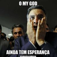 O MY GODAINDA TEM ESPERANÇA