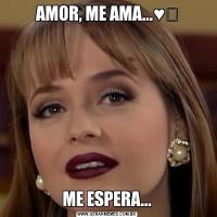 AMOR, ME AMA...♥️ME ESPERA...