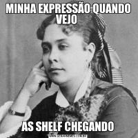 MINHA EXPRESSÃO QUANDO VEJO AS SHELF CHEGANDO