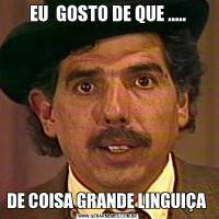 EU  GOSTO DE QUE .....DE COISA GRANDE LINGUIÇA