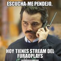 ESCUCHA-ME PENDEJO, HOY TIENES STREAM DEL FURAOPLAYS