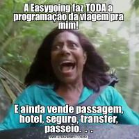 A Easygoing faz TODA a programação da viagem pra mim!E ainda vende passagem, hotel, seguro, transfer, passeio.  .  .