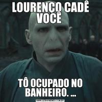 LOURENÇO CADÊ VOCÊ TÔ OCUPADO NO BANHEIRO. ...