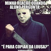 MINHA REAÇÃO QUANDO ALUNO PERGUNTA: