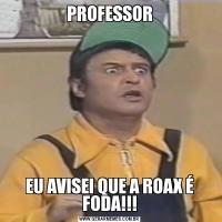 PROFESSOREU AVISEI QUE A ROAX É FODA!!!