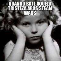 QUANDO BATE AQUELA TRISTEZA APOS STEAM WARS