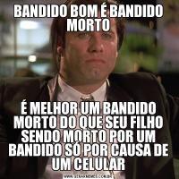 BANDIDO BOM É BANDIDO MORTOÉ MELHOR UM BANDIDO MORTO DO QUE SEU FILHO SENDO MORTO POR UM BANDIDO SÓ POR CAUSA DE UM CELULAR