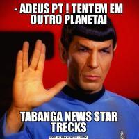 - ADEUS PT ! TENTEM EM OUTRO PLANETA!TABANGA NEWS STAR TRECKS