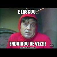 E LASCOU...ENDOIDOU DE VEZ!!!
