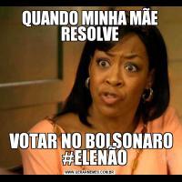 QUANDO MINHA MÃE RESOLVE VOTAR NO BOLSONARO    #ELENÃO
