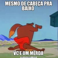 MESMO DE CABEÇA PRA BAIXO VC E UM MERDA