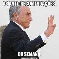 AS ANTI- RECOMENDAÇÕESDA SEMANA