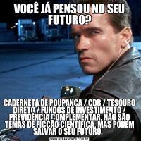 VOCÊ JÁ PENSOU NO SEU FUTURO?CADERNETA DE POUPANÇA / CDB / TESOURO DIRETO / FUNDOS DE INVESTIMENTO / PREVIDÊNCIA COMPLEMENTAR, NÃO SÃO TEMAS DE FICÇÃO CIENTÍFICA, MAS PODEM SALVAR O SEU FUTURO.