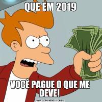 QUE EM 2019VOCÊ PAGUE O QUE ME DEVE!