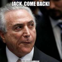 JACK, COME BACK!
