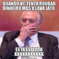 QUANDO VC TENTA ROUBAR DINHEIRO MAS A LAVA JATO ESTA ESPERTA KKKKKKKKKKK