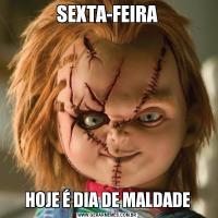 SEXTA-FEIRAHOJE É DIA DE MALDADE