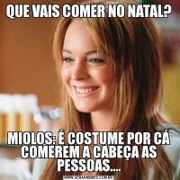 QUE VAIS COMER NO NATAL?MIOLOS: É COSTUME POR CÁ COMEREM A CABEÇA AS PESSOAS....