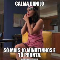 CALMA DANILOSÓ MAIS 10 MINUTINHOS E TÔ PRONTA.