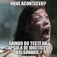 OQUE ACONTECEU?SAINDO DO TESTE DA CAPSULA DE IDIOTICE DE BOLSONARO.