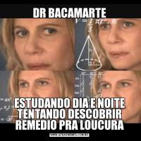 DR BACAMARTEESTUDANDO DIA E NOITE TENTANDO DESCOBRIR REMEDIO PRA LOUCURA