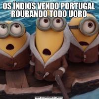 OS ÍNDIOS VENDO PORTUGAL ROUBANDO TODO UORO