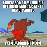 PROFESSOR DO MUNICÍPIO DEPOIS DE MARCAR TANTO QUADRADINHOFAZ QUADRADINHO DE 8