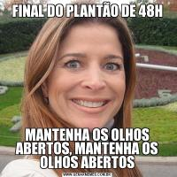 FINAL DO PLANTÃO DE 48HMANTENHA OS OLHOS ABERTOS, MANTENHA OS OLHOS ABERTOS