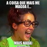 A COISA QUE MAIS ME MAGOA É...MAIS NADA!