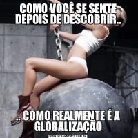 COMO VOCÊ SE SENTE DEPOIS DE DESCOBRIR.... COMO REALMENTE É A GLOBALIZAÇÃO