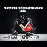 PROFESSOR DE HISTÓRIA PREPARANDO AULATEMA: BRASIL 2020
