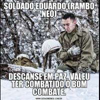 SOLDADO EDUARDO (RAMBO NEO)DESCANSE EM PAZ, VALEU TER COMBATIDO O BOM COMBATE.