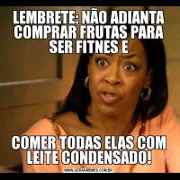 LEMBRETE: NÃO ADIANTA COMPRAR FRUTAS PARA SER FITNES ECOMER TODAS ELAS COM LEITE CONDENSADO!