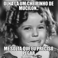OLHA LÁ UM CHEIRINHO DE MUCILON..ME SOLTA QUE EU PRECISO PEGAR