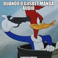 QUANDO O GUSBET MANDA AUDIO