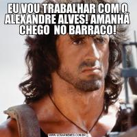 EU VOU TRABALHAR COM O ALEXANDRE ALVES! AMANHÃ CHEGO  NO BARRACO!