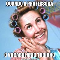 QUANDO A PROFESSORAO VOCABULÁRIO TODINHO