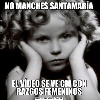 NO MANCHES SANTAMARÍAEL VÍDEO SE VE CM CON RAZGOS FEMENINOS