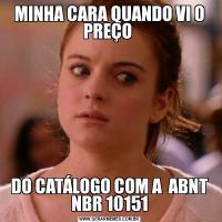 MINHA CARA QUANDO VI O PREÇO DO CATÁLOGO COM A  ABNT NBR 10151