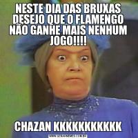 NESTE DIA DAS BRUXAS DESEJO QUE O FLAMENGO NÃO GANHE MAIS NENHUM JOGO!!!!CHAZAN KKKKKKKKKKK
