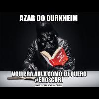 AZAR DO DURKHEIM VOU PRA AULA COMO EU QUERO #EHOSGURI