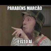 PARABÉNS MARCÃO E ISTO AÍ