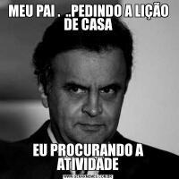 MEU PAI .  ..PEDINDO A LIÇÃO DE CASAEU PROCURANDO A ATIVIDADE