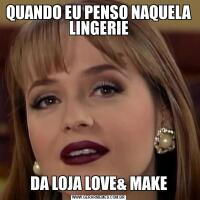 QUANDO EU PENSO NAQUELA LINGERIEDA LOJA LOVE& MAKE