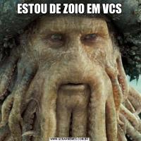 ESTOU DE ZOIO EM VCS